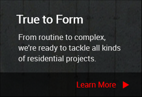 True to Form - From routine to complex,we're ready to tackle all kindsof residential projects. - Learn More