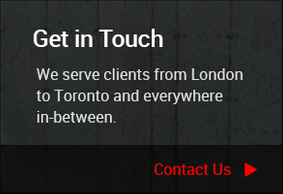 Get in Touch - We serve clients from Londonto Toronto and everywherein-between. Contact Us